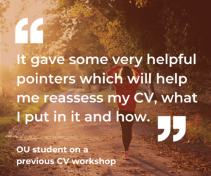 "An OU student said about a previous CV workshop: ""It gave some very helpful pointers which will help me reassess my CV, what I put in it and how."""