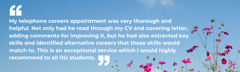 """My telephone careers appointment was very thorough and helpful. Not only had he read through my CV and covering letter, adding comments for improving it, but he had also extracted key skills and identified alternative careers that these skills would match to. This is an exceptional service which I would highly recommend to all OU students."""