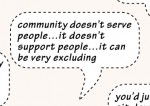 Quote: community doesn't serve people… it doesn't support people… it can be very excluding