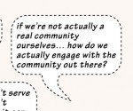 Quote: If we're not actually a real community ourselves, how do we actually engage with the community out there?