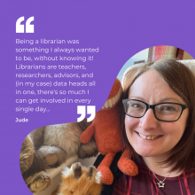 Being a librarian was something I always wanted to be, without knowing it! Librarians are teachers, researchers, advisors, and (in my case) data heads all in one, there's so much I can get involved in every single day.